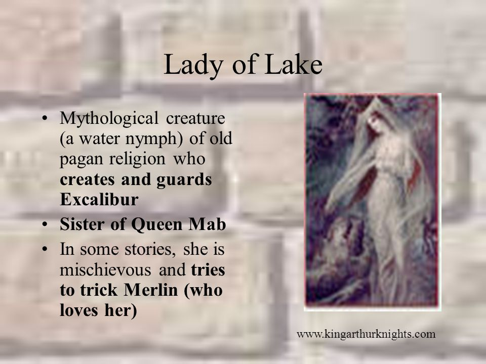 Lady of Lake Mythological creature (a water nymph) of old pagan religion who creates and guards Excalibur.