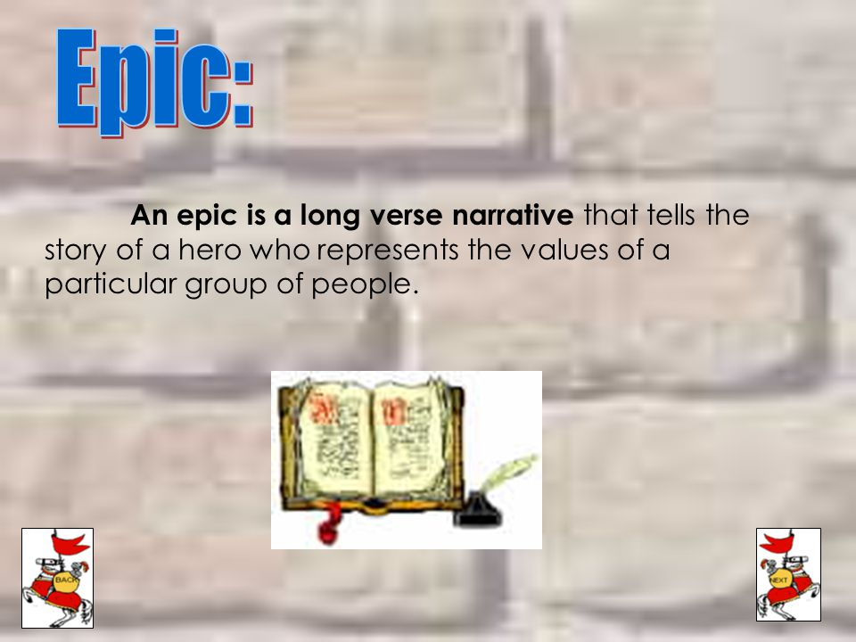 Epic: An epic is a long verse narrative that tells the story of a hero who represents the values of a particular group of people.