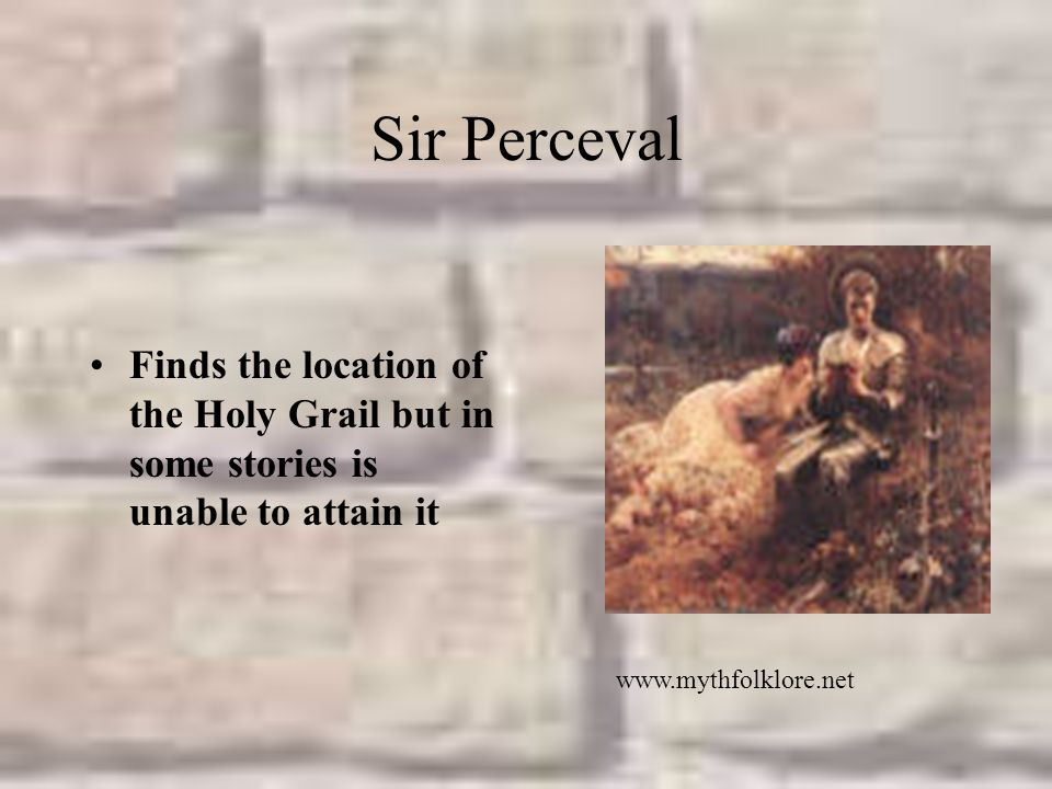 Sir Perceval Finds the location of the Holy Grail but in some stories is unable to attain it.