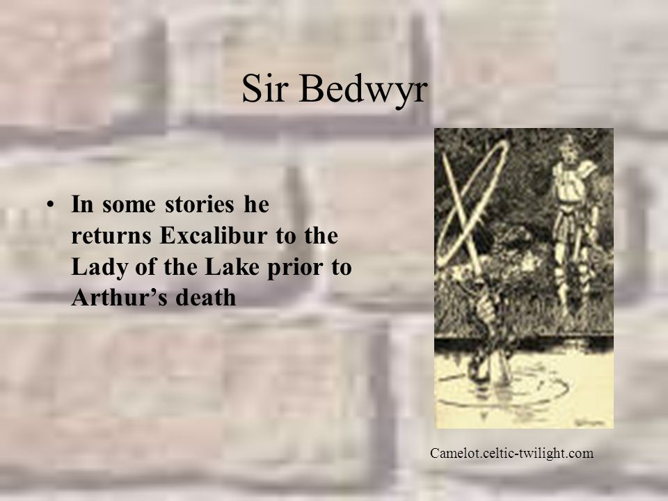 Sir Bedwyr In some stories he returns Excalibur to the Lady of the Lake prior to Arthur's death.