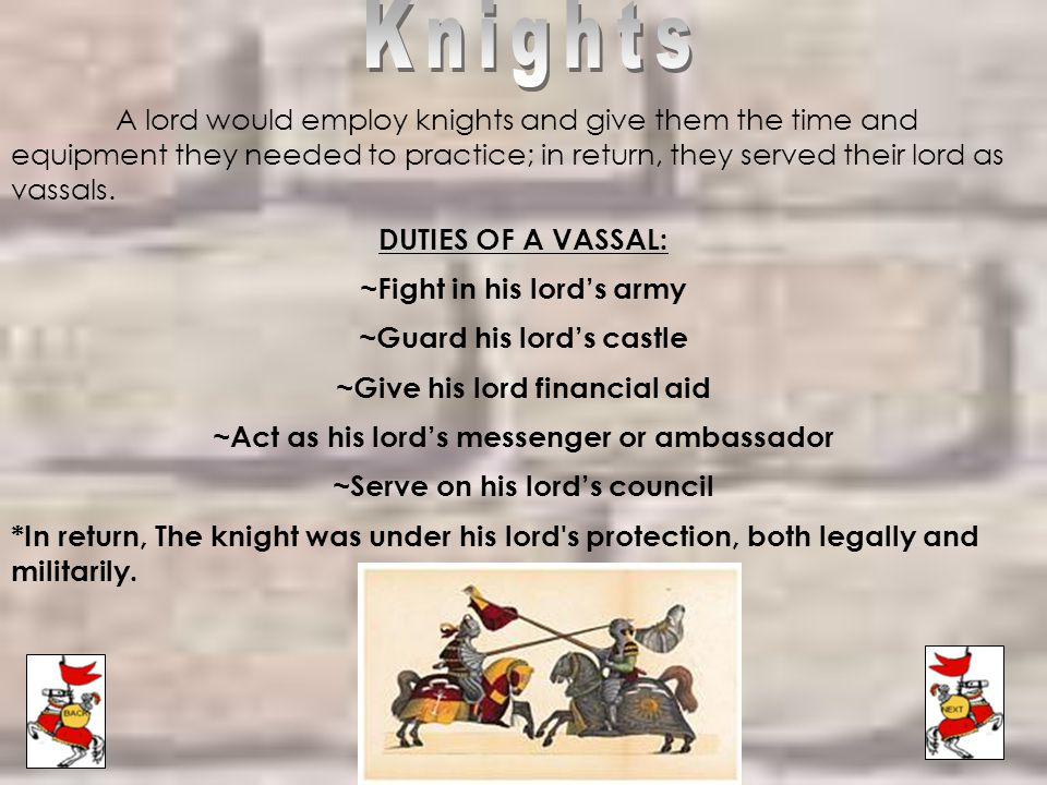 Knights A lord would employ knights and give them the time and equipment they needed to practice; in return, they served their lord as vassals.