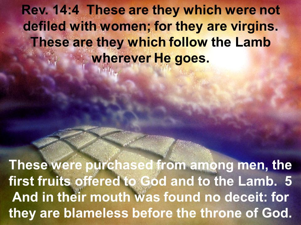 Rev. 14:4 These are they which were not defiled with women; for they are virgins. These are they which follow the Lamb wherever He goes.