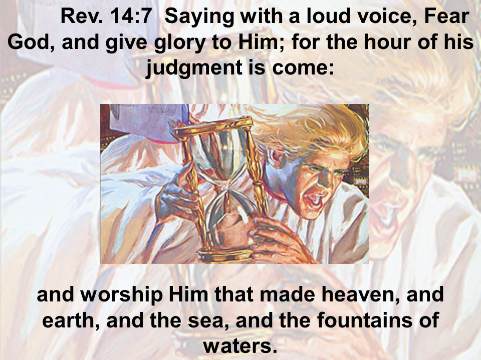 Rev. 14:7 Saying with a loud voice, Fear God, and give glory to Him; for the hour of his judgment is come: