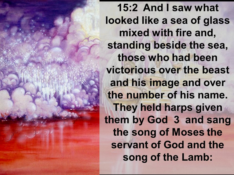 15:2 And I saw what looked like a sea of glass mixed with fire and, standing beside the sea, those who had been victorious over the beast and his image and over the number of his name.