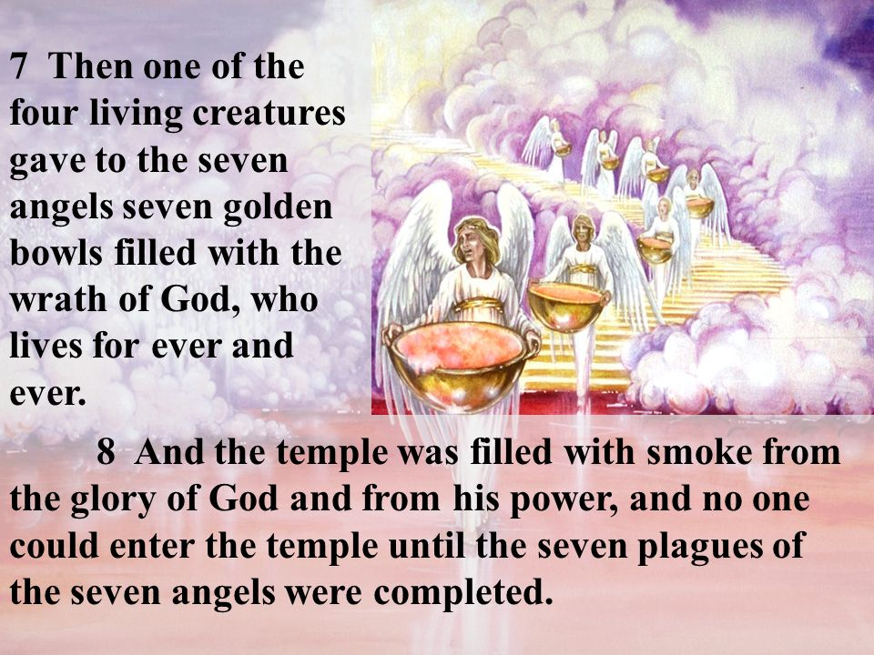 7 Then one of the four living creatures gave to the seven angels seven golden bowls filled with the wrath of God, who lives for ever and ever.