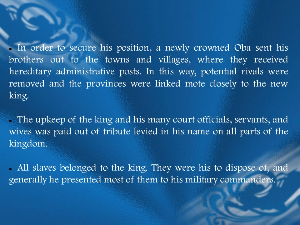 In order to secure his position, a newly crowned Oba sent his brothers out to the towns and villages, where they received hereditary administrative posts. In this way, potential rivals were removed and the provinces were linked mote closely to the new king.
