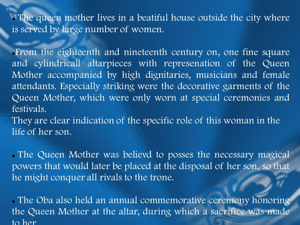 The queen mother lives in a beatiful house outside the city where is served by large number of women.
