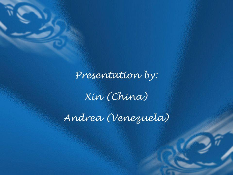 Presentation by: Xin (China) Andrea (Venezuela)