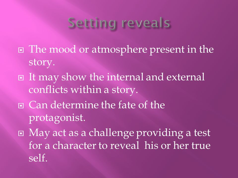 Setting reveals The mood or atmosphere present in the story.