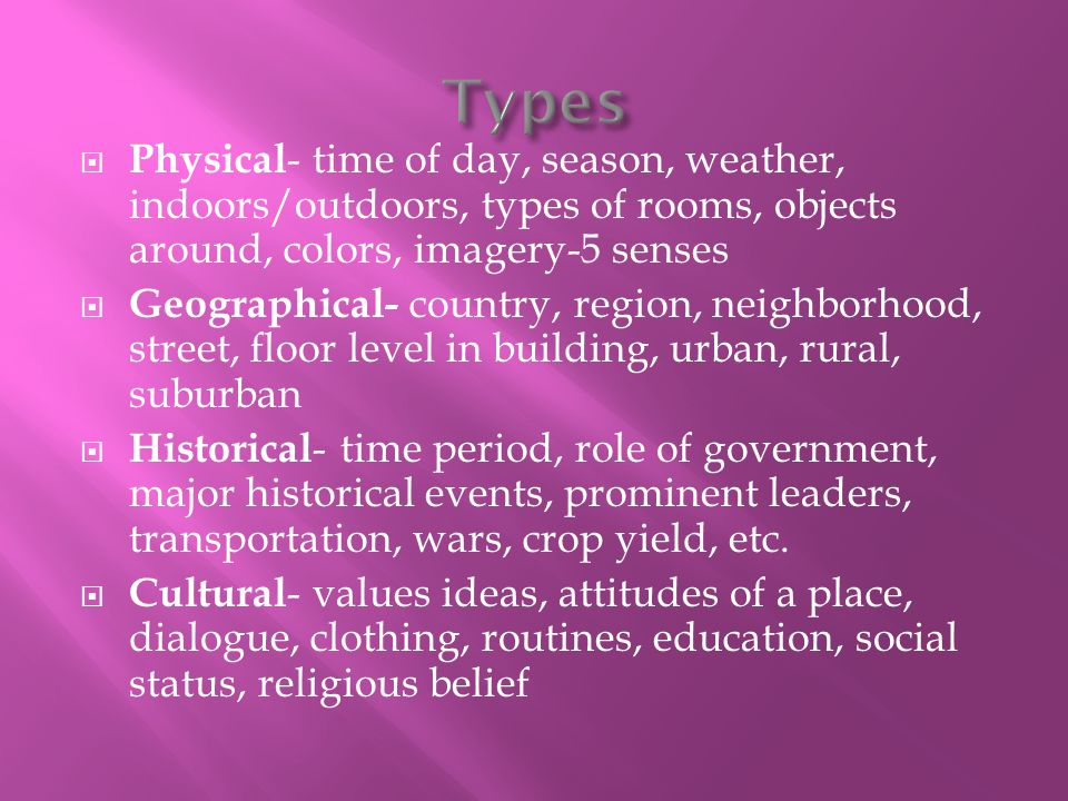 Types Physical- time of day, season, weather, indoors/outdoors, types of rooms, objects around, colors, imagery-5 senses.