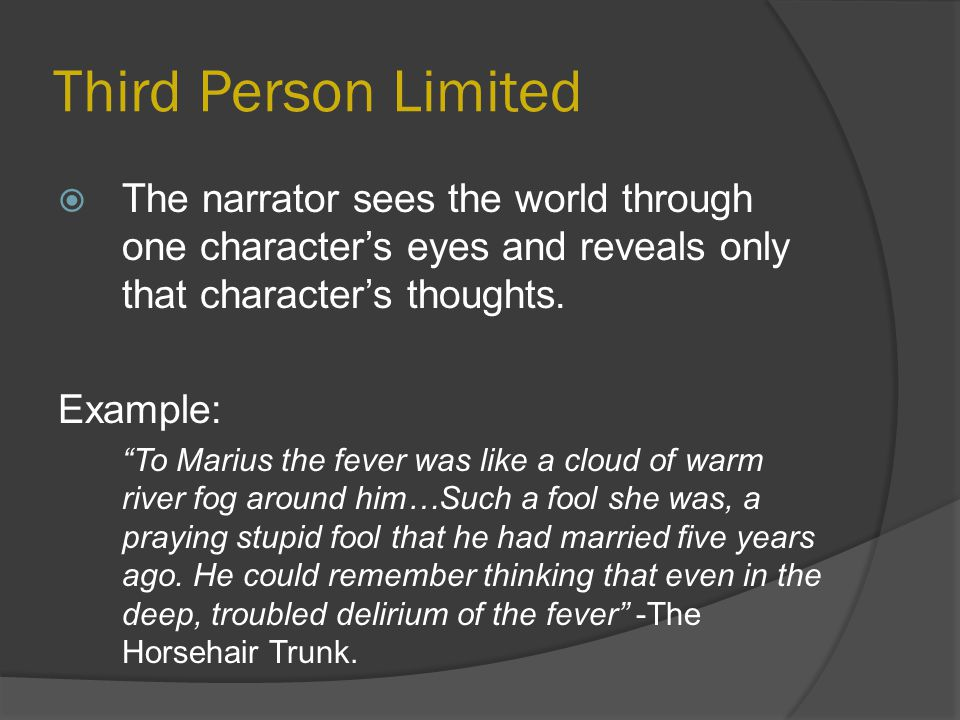 Third Person Limited The narrator sees the world through one character's eyes and reveals only that character's thoughts.