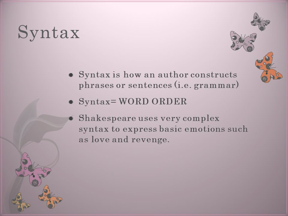 Syntax Syntax is how an author constructs phrases or sentences (i.e. grammar) Syntax= WORD ORDER.