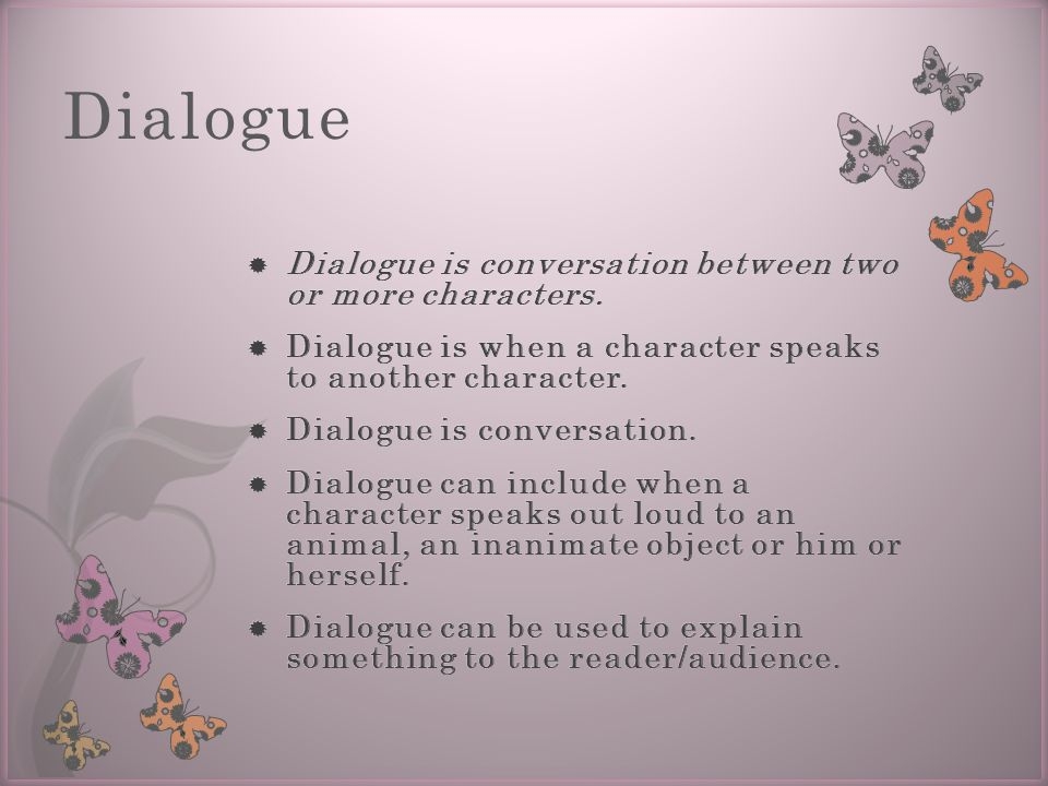 Dialogue Dialogue is conversation between two or more characters.
