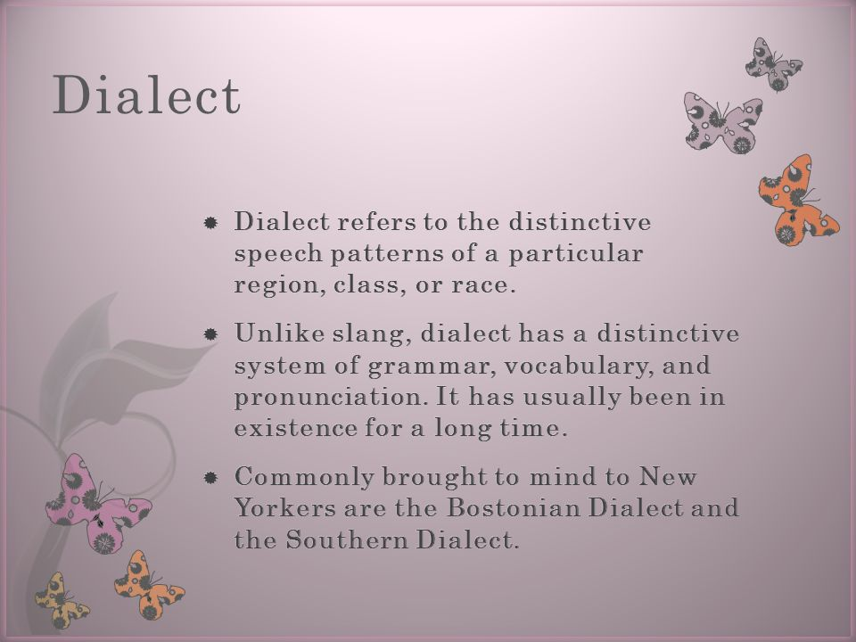 Dialect Dialect refers to the distinctive speech patterns of a particular region, class, or race.