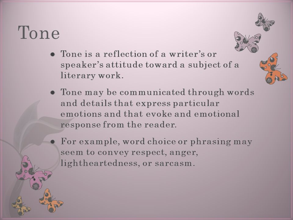 Tone Tone is a reflection of a writer's or speaker's attitude toward a subject of a literary work.