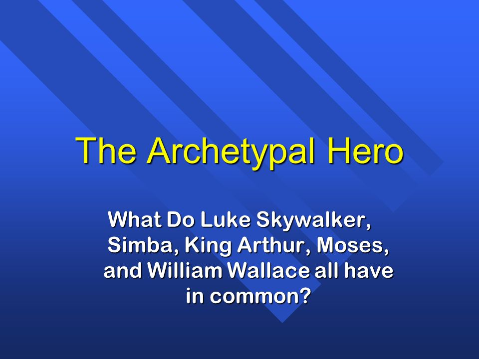 The Archetypal Hero What Do Luke Skywalker, Simba, King Arthur, Moses, and William Wallace all have in common