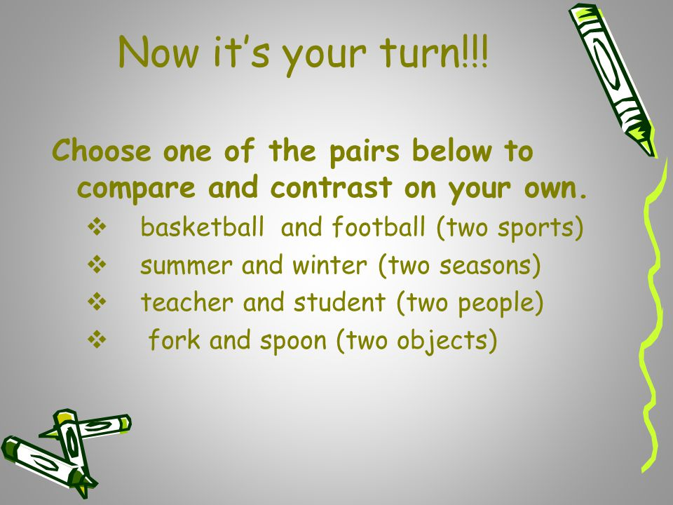 Now it's your turn!!! Choose one of the pairs below to compare and contrast on your own. basketball and football (two sports)
