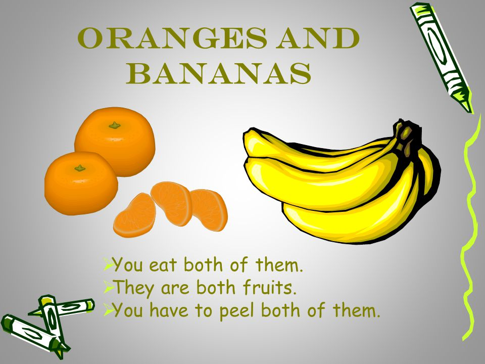 Oranges and Bananas You eat both of them. They are both fruits.