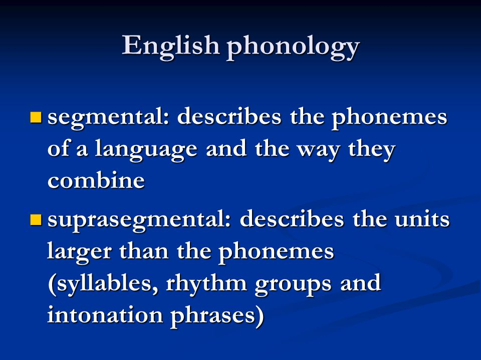 English phonology segmental: describes the phonemes of a language and the way they combine.
