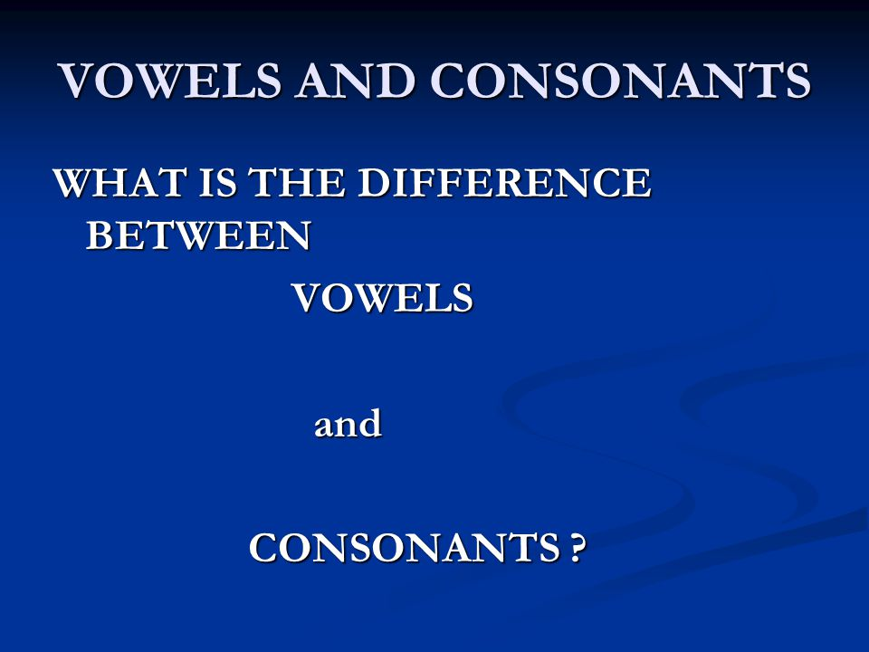 VOWELS AND CONSONANTS WHAT IS THE DIFFERENCE BETWEEN VOWELS and