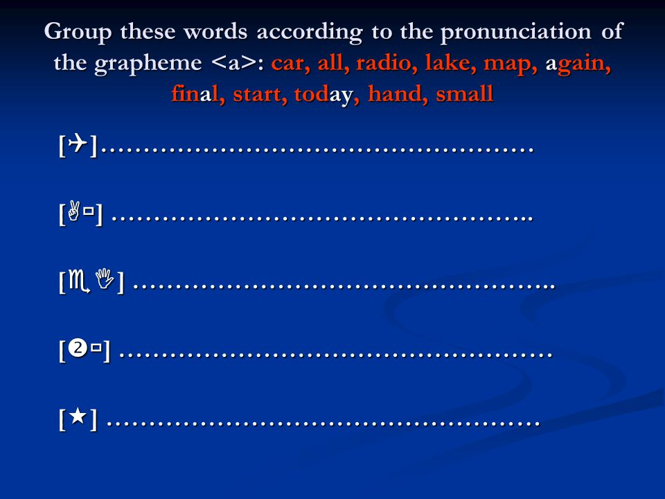 Group these words according to the pronunciation of the grapheme <a>: car, all, radio, lake, map, again, final, start, today, hand, small