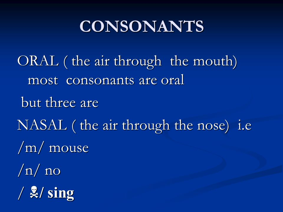 CONSONANTS ORAL ( the air through the mouth) most consonants are oral but three are NASAL ( the air through the nose) i.e /m/ mouse /n/ no / / sing