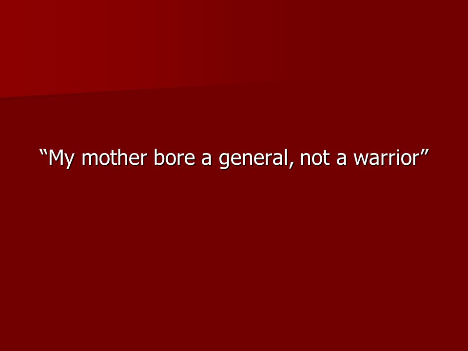 My mother bore a general, not a warrior
