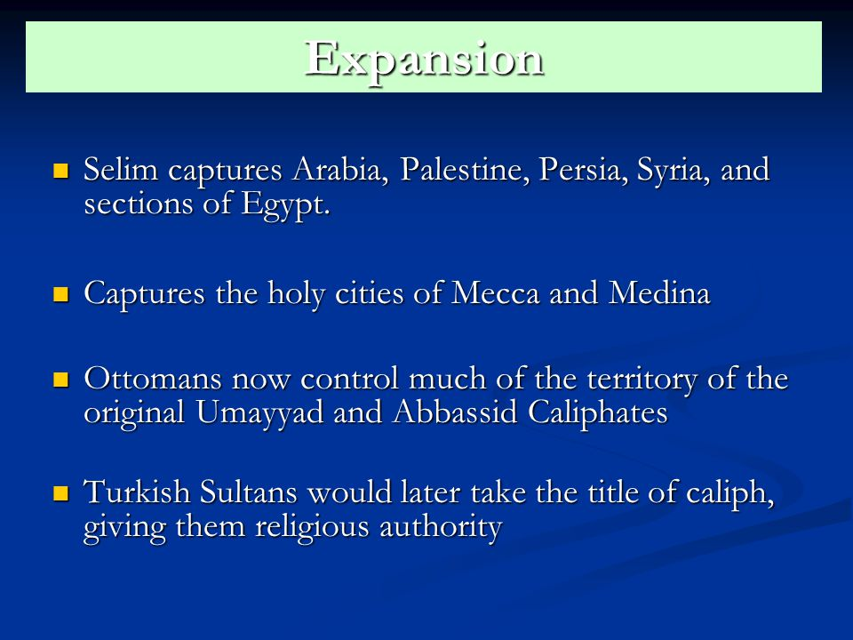 Expansion Selim captures Arabia, Palestine, Persia, Syria, and sections of Egypt. Captures the holy cities of Mecca and Medina.