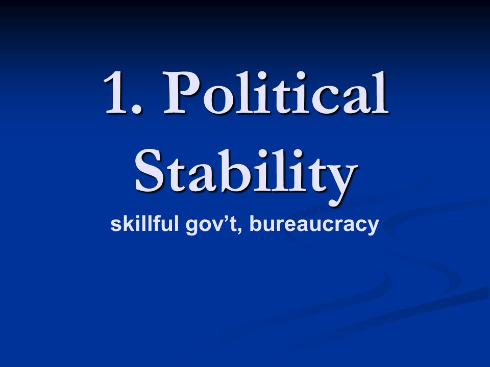 1. Political Stability skillful gov't, bureaucracy