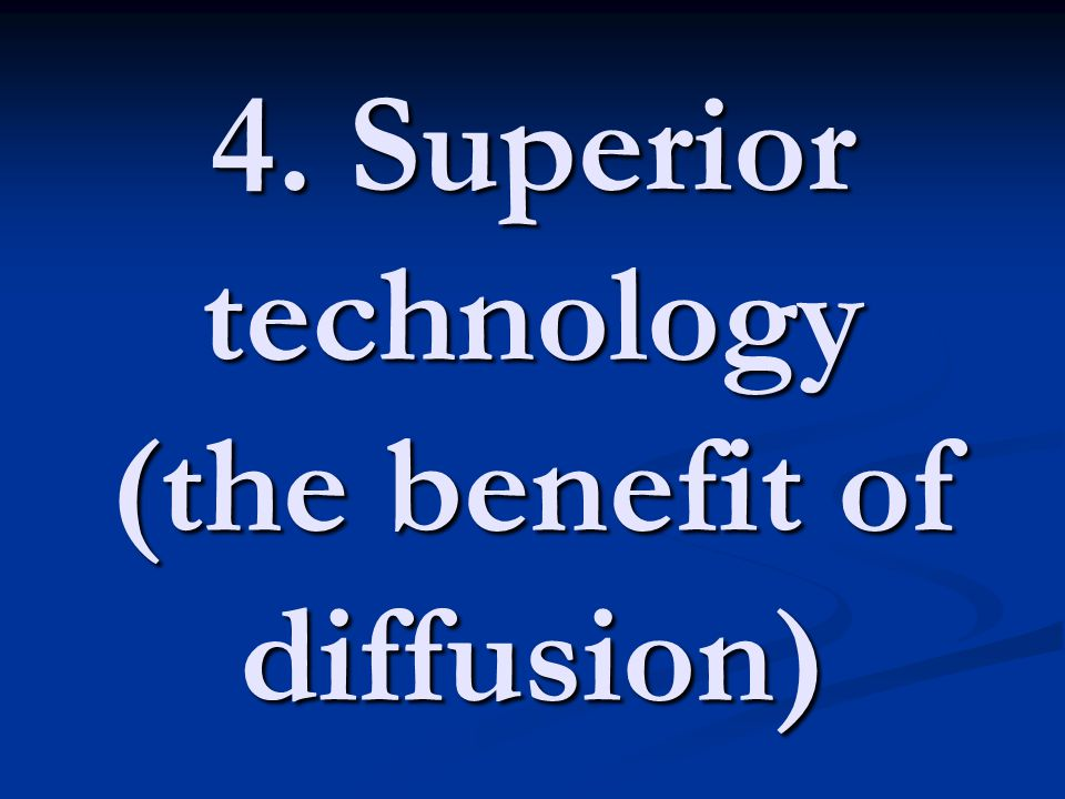 4. Superior technology (the benefit of diffusion)