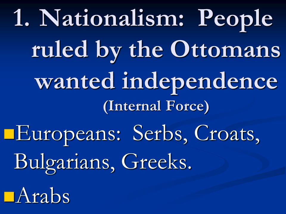 Nationalism: People ruled by the Ottomans wanted independence (Internal Force)