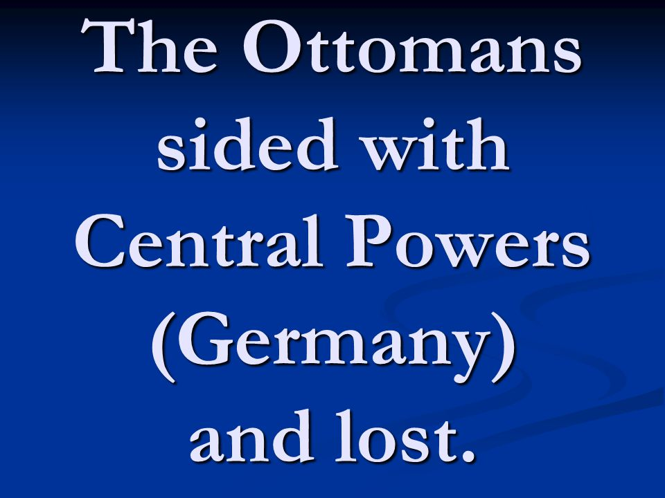 The Ottomans sided with Central Powers (Germany) and lost.