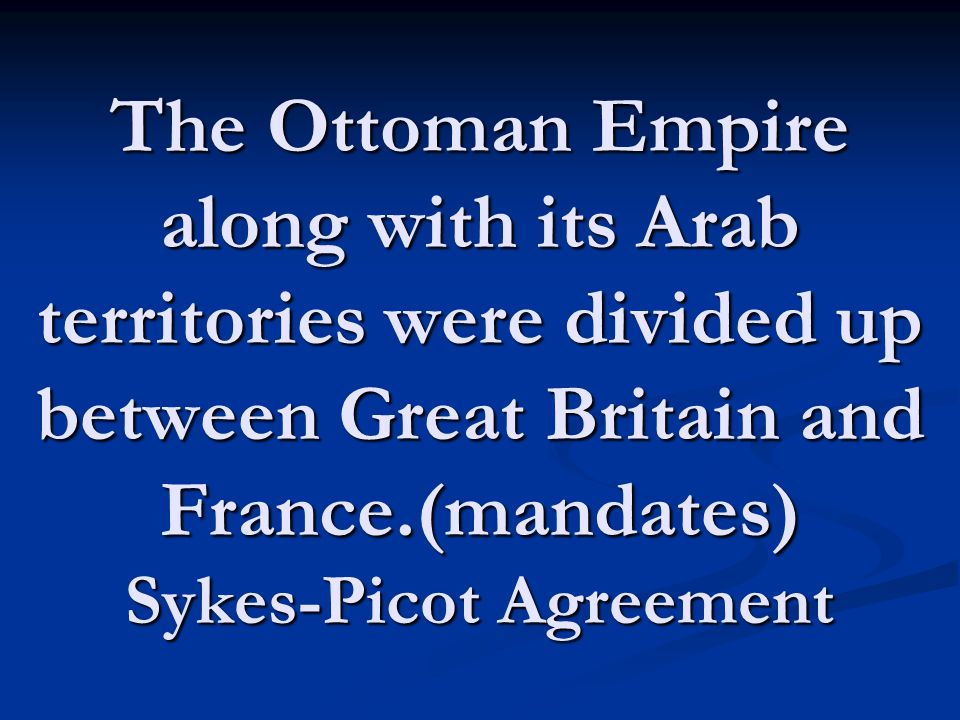 The Ottoman Empire along with its Arab territories were divided up between Great Britain and France.(mandates) Sykes-Picot Agreement