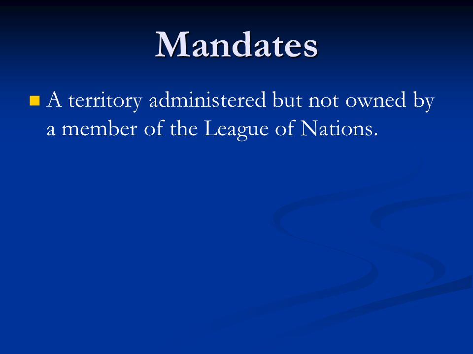 Mandates A territory administered but not owned by a member of the League of Nations.