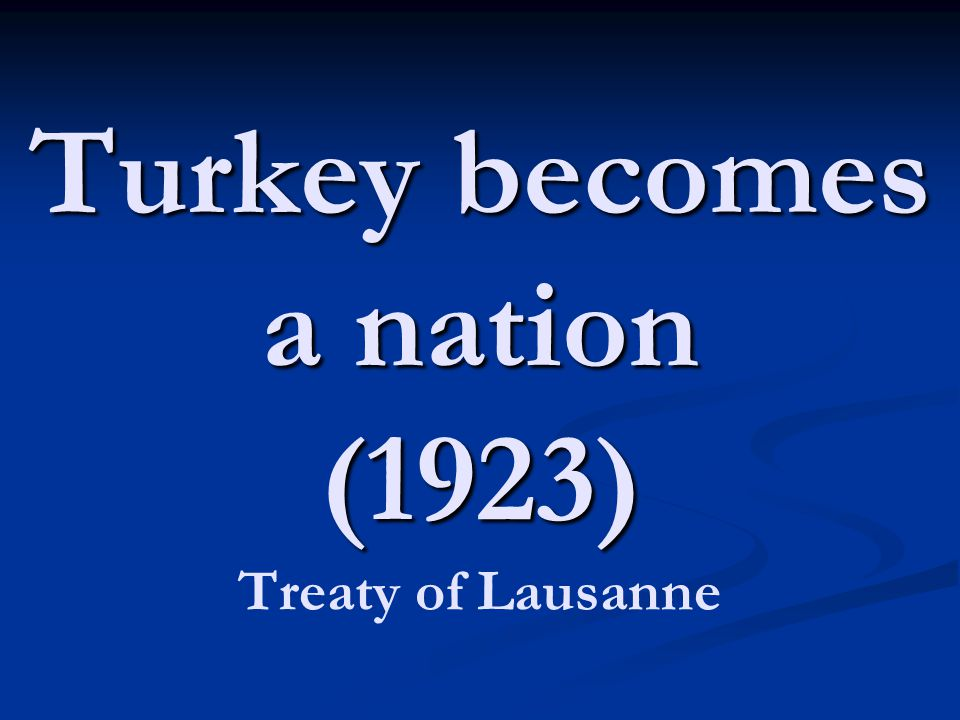 Turkey becomes a nation (1923) Treaty of Lausanne