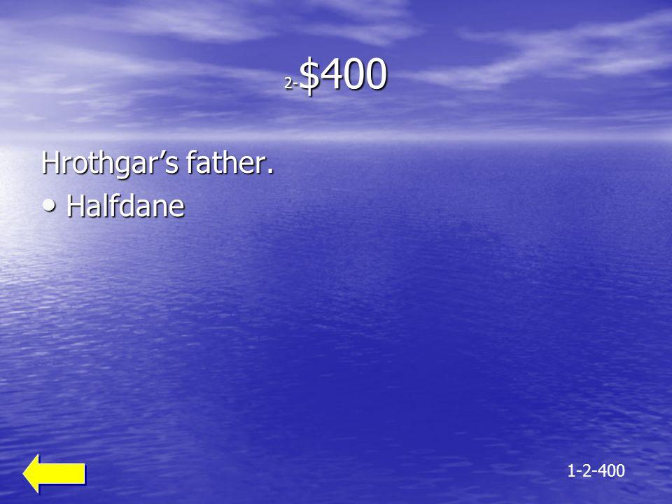 2-$400 Hrothgar's father. Halfdane 1-2-400