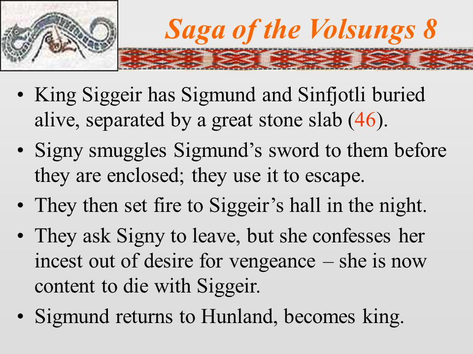 Saga of the Volsungs 8 King Siggeir has Sigmund and Sinfjotli buried alive, separated by a great stone slab (46).