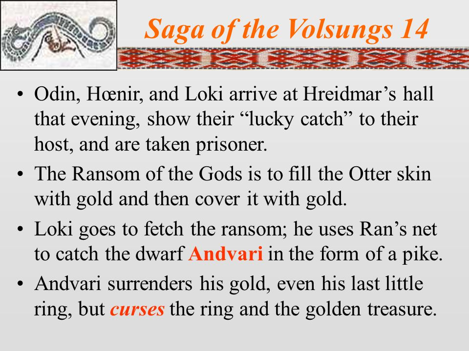 Saga of the Volsungs 14 Odin, Hœnir, and Loki arrive at Hreidmar's hall that evening, show their lucky catch to their host, and are taken prisoner.
