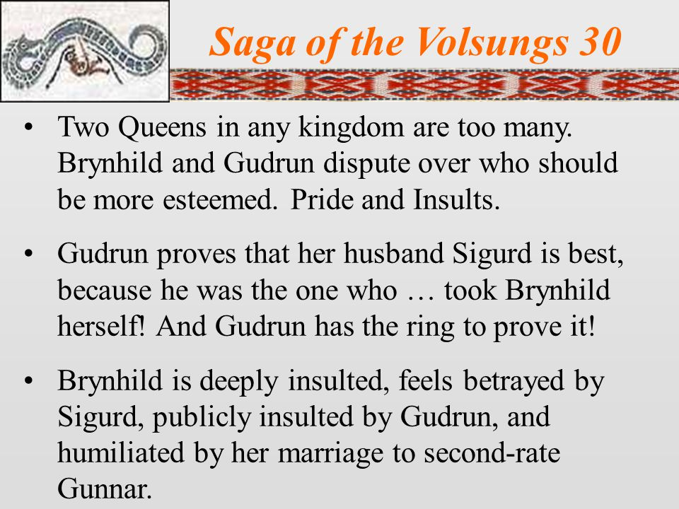 Saga of the Volsungs 30 Two Queens in any kingdom are too many. Brynhild and Gudrun dispute over who should be more esteemed. Pride and Insults.