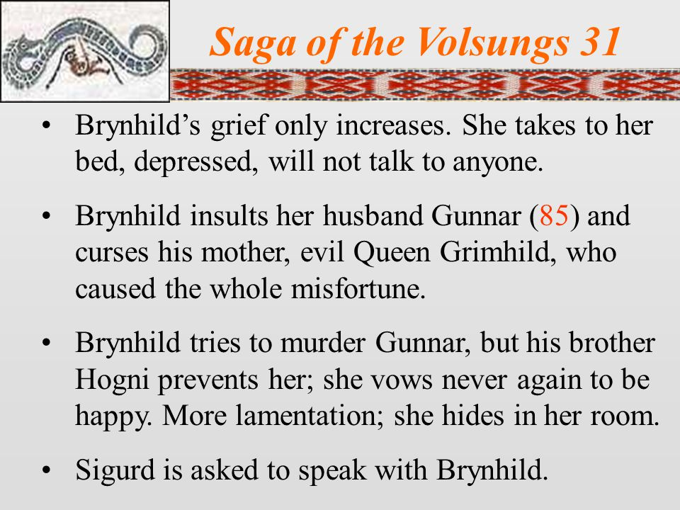 Saga of the Volsungs 31 Brynhild's grief only increases. She takes to her bed, depressed, will not talk to anyone.