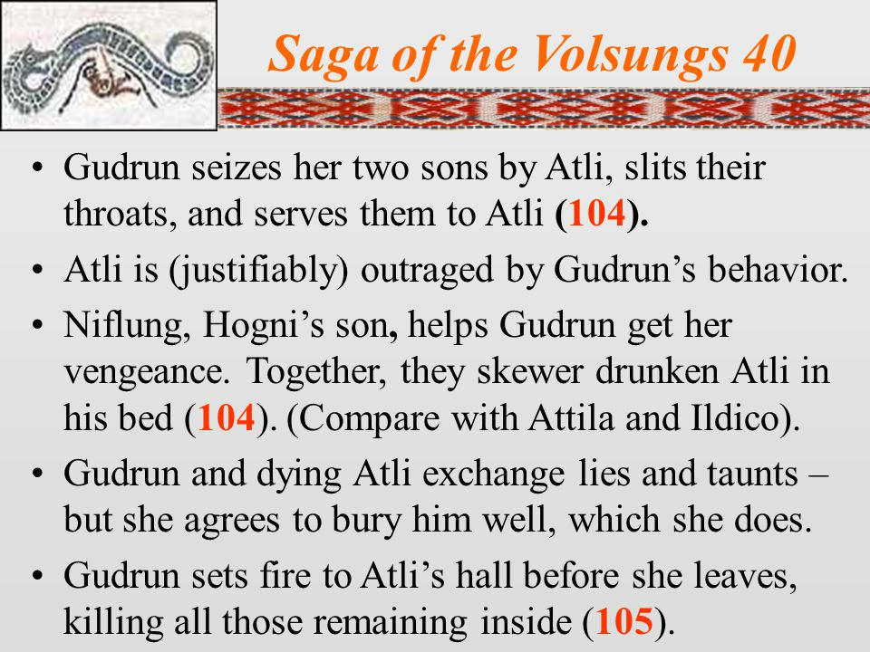 Saga of the Volsungs 40 Gudrun seizes her two sons by Atli, slits their throats, and serves them to Atli (104).