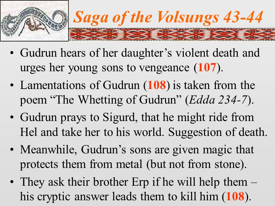 Saga of the Volsungs 43-44 Gudrun hears of her daughter's violent death and urges her young sons to vengeance (107).