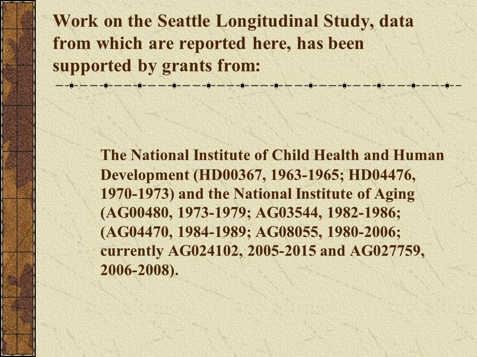 Work on the Seattle Longitudinal Study, data from which are reported here, has been supported by grants from: The National Institute of Child Health and Human Development (HD00367, 1963-1965; HD04476, 1970-1973) and the National Institute of Aging (AG00480, 1973-1979; AG03544, 1982-1986; (AG04470, 1984-1989; AG08055, 1980-2006; currently AG024102, 2005-2015 and AG027759, 2006-2008).