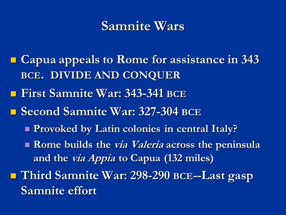 Samnite Wars Capua appeals to Rome for assistance in 343 BCE. DIVIDE AND CONQUER. First Samnite War: 343-341 BCE.