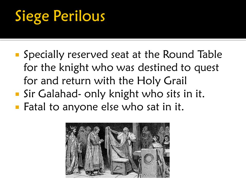 Siege Perilous Specially reserved seat at the Round Table for the knight who was destined to quest for and return with the Holy Grail.