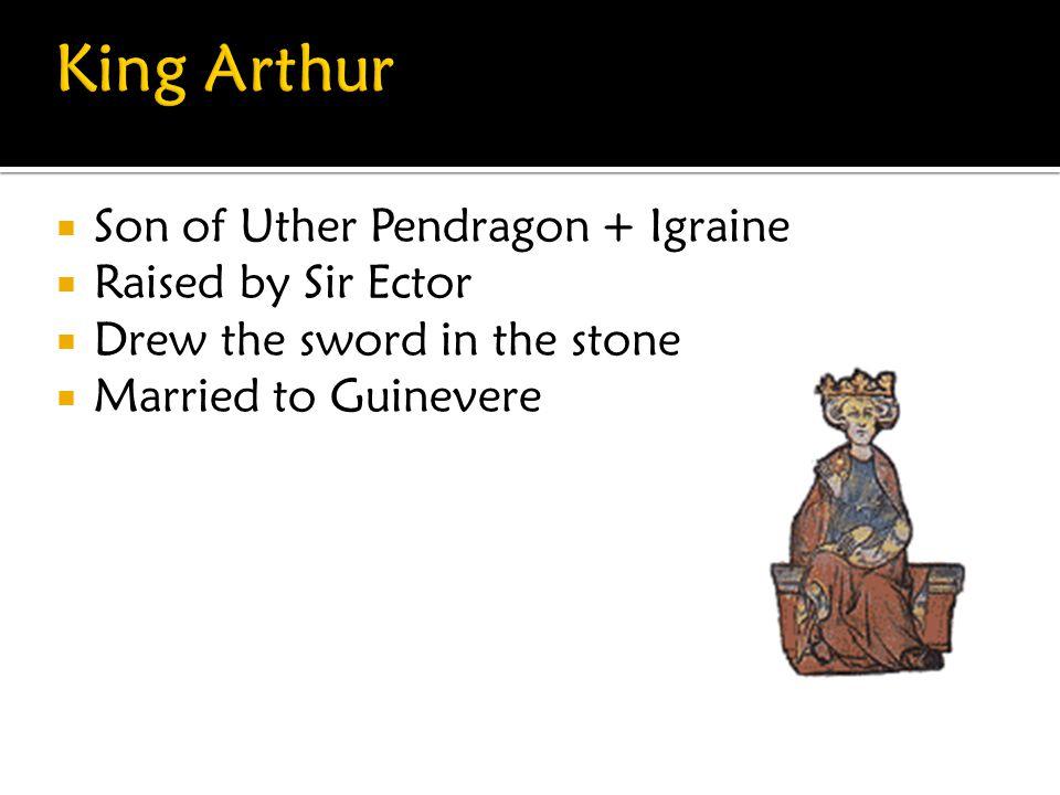 King Arthur Son of Uther Pendragon + Igraine Raised by Sir Ector
