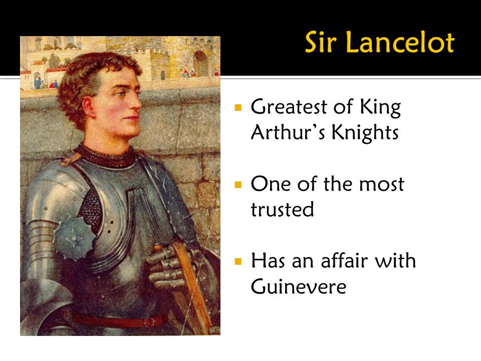 Sir Lancelot Greatest of King Arthur's Knights One of the most trusted