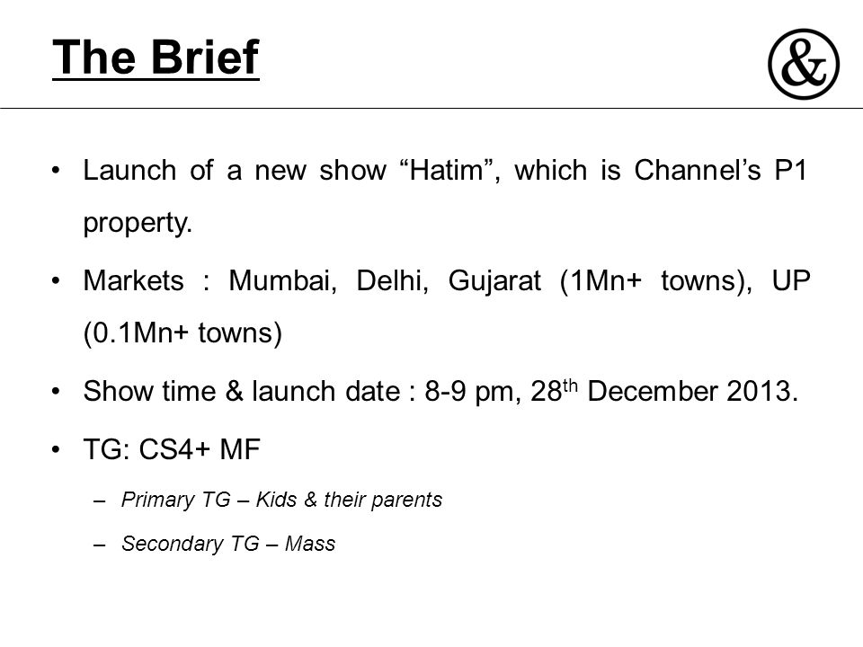 The Brief Launch of a new show Hatim , which is Channel's P1 property. Markets : Mumbai, Delhi, Gujarat (1Mn+ towns), UP (0.1Mn+ towns)