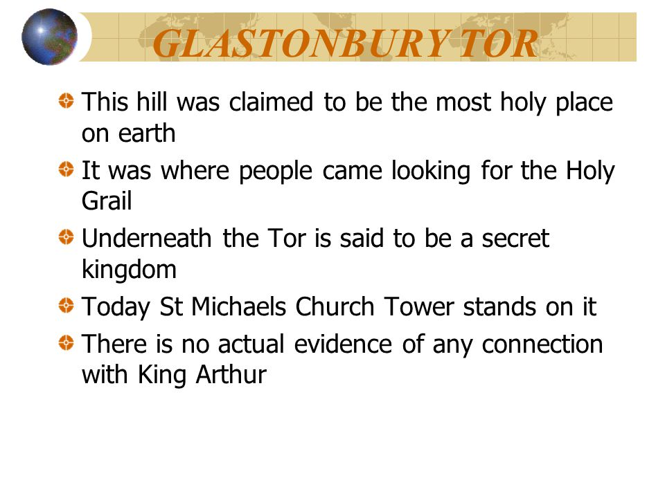 GLASTONBURY TOR This hill was claimed to be the most holy place on earth. It was where people came looking for the Holy Grail.