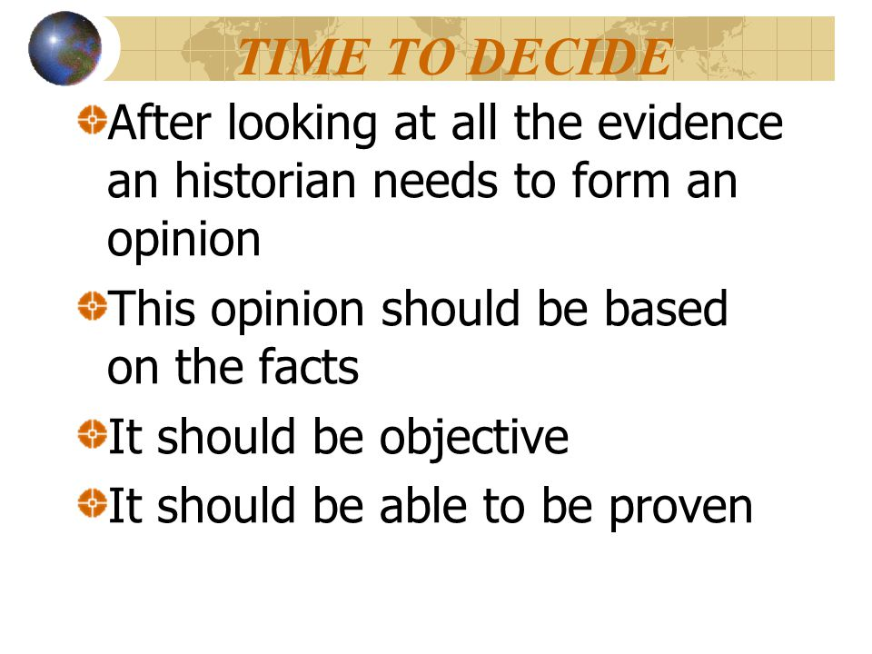 TIME TO DECIDE After looking at all the evidence an historian needs to form an opinion. This opinion should be based on the facts.
